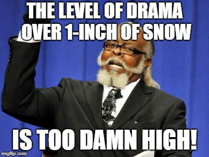 Snow Job | THE LEVEL OF DRAMA OVER 1-INCH OF SNOW IS TOO DAMN HIGH! | image tagged in memes,too damn high,blizzard,drama,snowflakes,apocalypse | made w/ Imgflip meme maker
