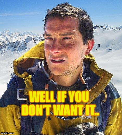 Bear Grylls Meme | WELL IF YOU DON'T WANT IT.. | image tagged in memes,bear grylls | made w/ Imgflip meme maker