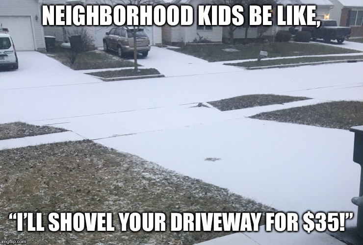 "I'll shovel your driveway for $35 | NEIGHBORHOOD KIDS BE LIKE, ""I'LL SHOVEL YOUR DRIVEWAY FOR $35!"" 