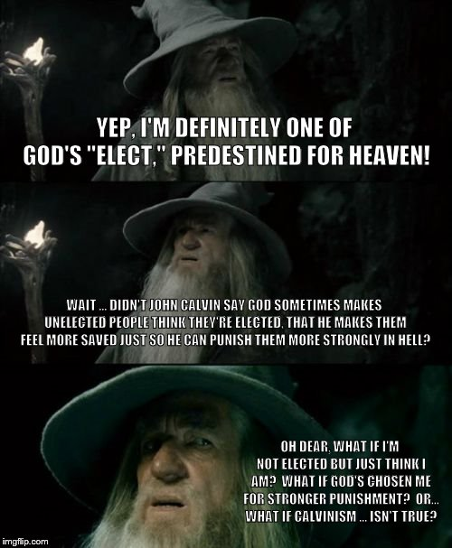 "Confused Gandalf Meme | YEP, I'M DEFINITELY ONE OF GOD'S ""ELECT,"" PREDESTINED FOR HEAVEN! WAIT ... DIDN'T JOHN CALVIN SAY GOD SOMETIMES MAKES UNELECTED PEOPLE THINK 