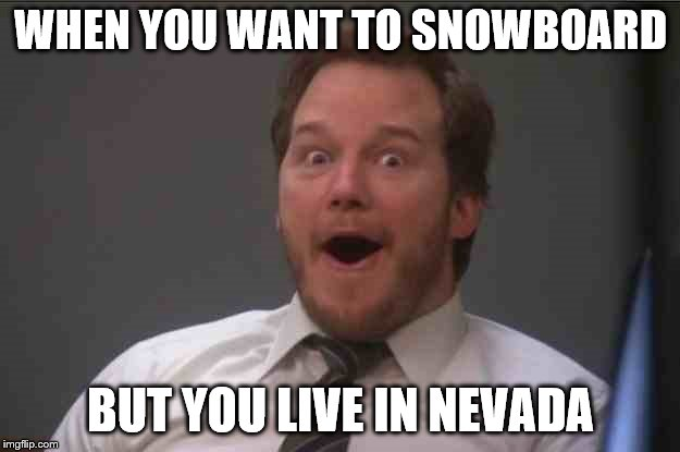 That face you make when you realize Star Wars 7 is ONE WEEK AWAY | WHEN YOU WANT TO SNOWBOARD BUT YOU LIVE IN NEVADA | image tagged in that face you make when you realize star wars 7 is one week away | made w/ Imgflip meme maker
