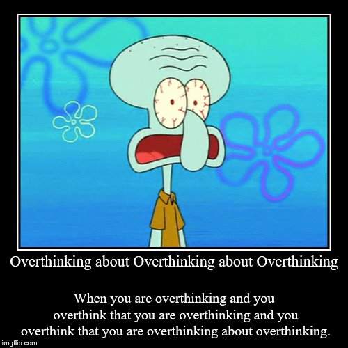Overthinking about Overthinking about Overthinking | When you are overthinking and you overthink that you are overthinking and you overthink | image tagged in funny,demotivationals | made w/ Imgflip demotivational maker