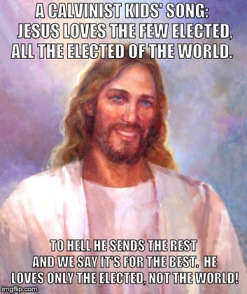 Smiling Jesus Meme | A CALVINIST KIDS' SONG:  JESUS LOVES THE FEW ELECTED, ALL THE ELECTED OF THE WORLD. TO HELL HE SENDS THE REST AND WE SAY IT'S FOR THE BEST.  | image tagged in memes,smiling jesus | made w/ Imgflip meme maker