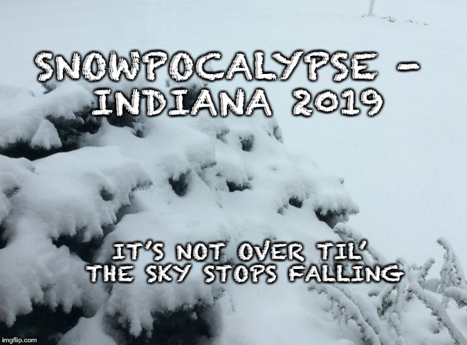SNOWPOCALYPSE- INDIANA 2019 IT'S NOT OVER TIL' THE SKY STOPS FALLING | image tagged in snowpocalypse,2019,snow | made w/ Imgflip meme maker