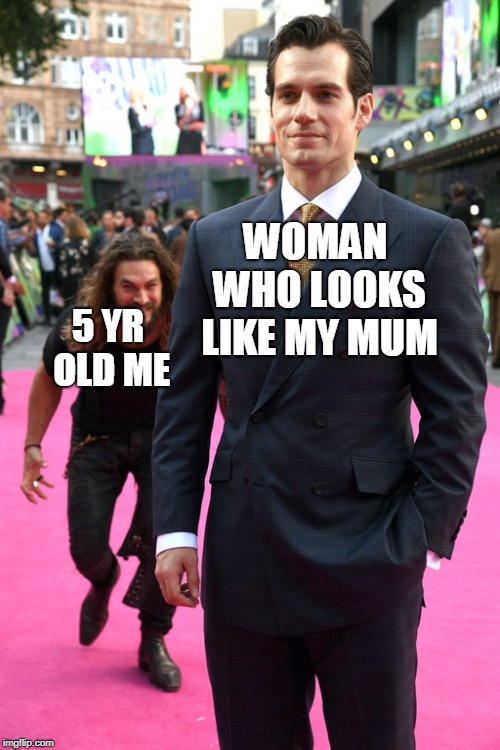 Jason Momoa Henry Cavill Meme | WOMAN WHO LOOKS LIKE MY MUM 5 YR OLD ME | image tagged in jason momoa henry cavill meme | made w/ Imgflip meme maker