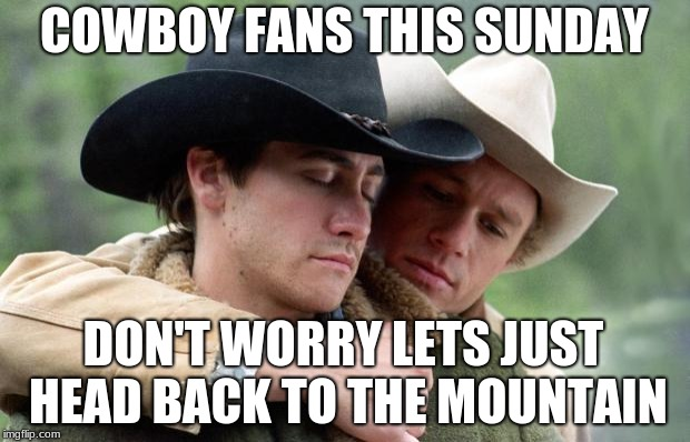 Brokeback Mountain | COWBOY FANS THIS SUNDAY DON'T WORRY LETS JUST HEAD BACK TO THE MOUNTAIN | image tagged in brokeback mountain | made w/ Imgflip meme maker