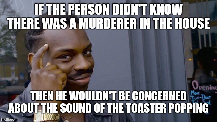 Roll Safe Think About It Meme | IF THE PERSON DIDN'T KNOW THERE WAS A MURDERER IN THE HOUSE THEN HE WOULDN'T BE CONCERNED ABOUT THE SOUND OF THE TOASTER POPPING | image tagged in memes,roll safe think about it | made w/ Imgflip meme maker