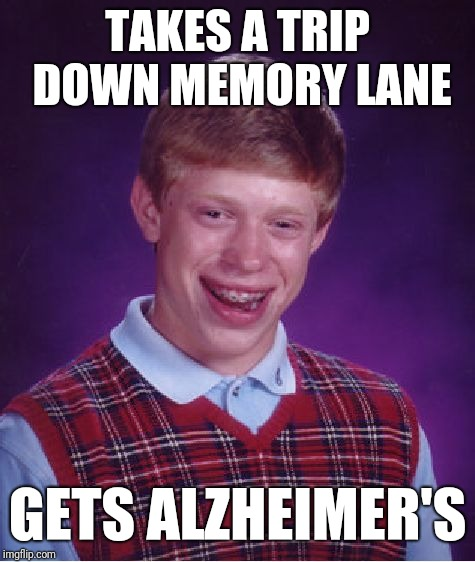 Bad Luck Brian Meme | TAKES A TRIP DOWN MEMORY LANE GETS ALZHEIMER'S | image tagged in memes,bad luck brian | made w/ Imgflip meme maker