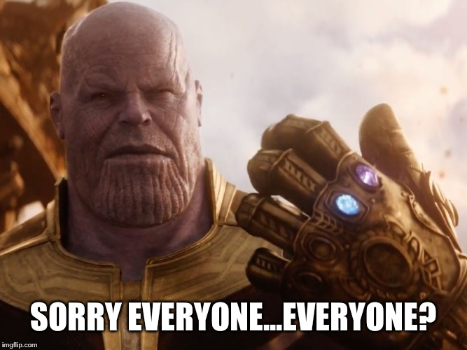 Thanos Smile | SORRY EVERYONE...EVERYONE? | image tagged in thanos smile | made w/ Imgflip meme maker