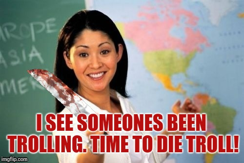 Evil and Unhelpful Teacher | I SEE SOMEONES BEEN TROLLING. TIME TO DIE TROLL! | image tagged in evil and unhelpful teacher | made w/ Imgflip meme maker
