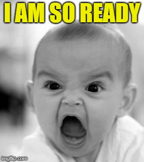 Angry Baby Meme | I AM SO READY | image tagged in memes,angry baby | made w/ Imgflip meme maker
