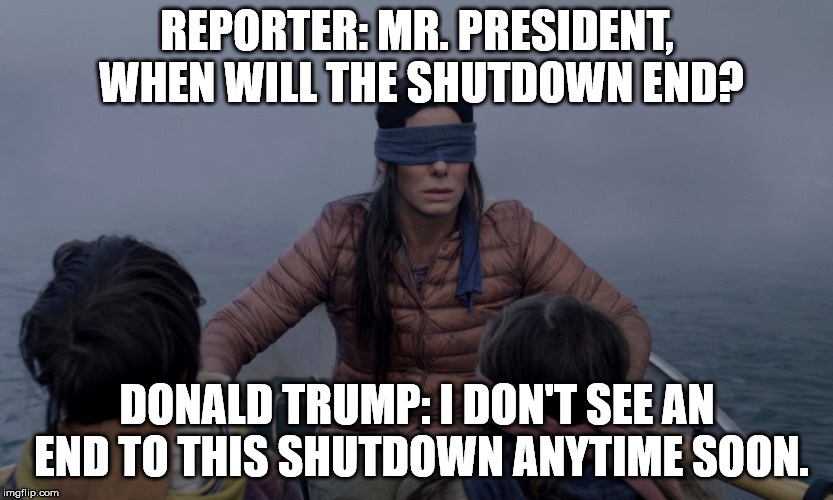 REPORTER: MR. PRESIDENT, WHEN WILL THE SHUTDOWN END? DONALD TRUMP: I DON'T SEE AN END TO THIS SHUTDOWN ANYTIME SOON. | image tagged in government shutdown | made w/ Imgflip meme maker