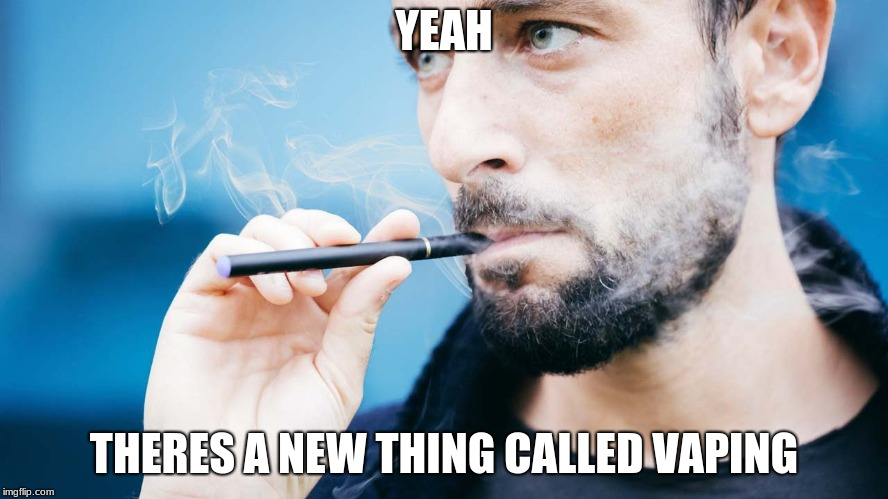 YEAH THERES A NEW THING CALLED VAPING | made w/ Imgflip meme maker