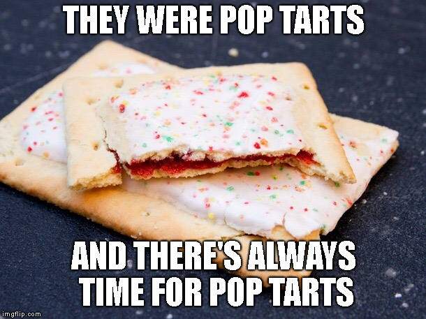 Pop Tart | THEY WERE POP TARTS AND THERE'S ALWAYS TIME FOR POP TARTS | image tagged in pop tart | made w/ Imgflip meme maker
