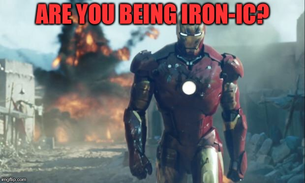 Iron Man | ARE YOU BEING IRON-IC? | image tagged in iron man | made w/ Imgflip meme maker
