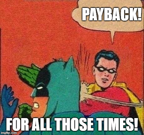 Robin Slaps Batman | PAYBACK! FOR ALL THOSE TIMES! | image tagged in robin slaps batman | made w/ Imgflip meme maker