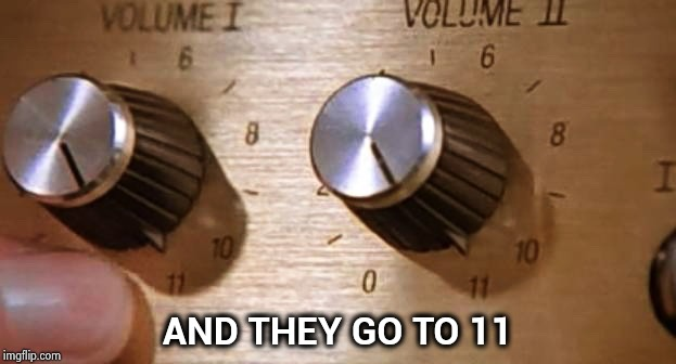Spinal Tap These Amps go up to Eleven | AND THEY GO TO 11 | image tagged in spinal tap these amps go up to eleven | made w/ Imgflip meme maker