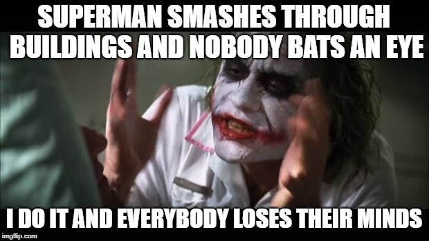 And everybody loses their minds | SUPERMAN SMASHES THROUGH BUILDINGS AND NOBODY BATS AN EYE I DO IT AND EVERYBODY LOSES THEIR MINDS | image tagged in memes,and everybody loses their minds | made w/ Imgflip meme maker