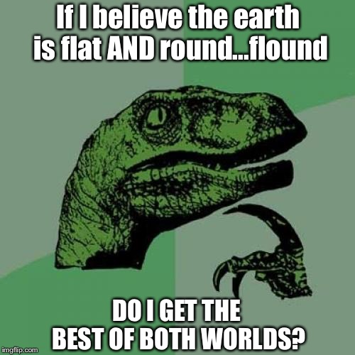 Why is This Even a Question Anymore? | If I believe the earth is flat AND round...flound DO I GET THE BEST OF BOTH WORLDS? | image tagged in memes,philosoraptor,flat earth,round earth,ridiculous,question | made w/ Imgflip meme maker