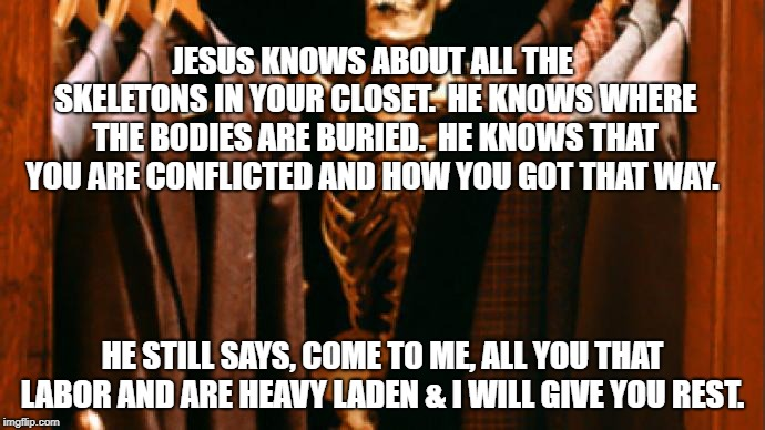 Closet Skeleton | JESUS KNOWS ABOUT ALL THE SKELETONS IN YOUR CLOSET.  HE KNOWS WHERE THE BODIES ARE BURIED.  HE KNOWS THAT YOU ARE CONFLICTED AND HOW YOU GOT | image tagged in inspirational quote,spirituality,faith,jesus,spirit,christianity | made w/ Imgflip meme maker