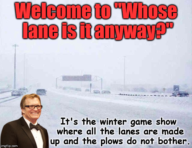 "Who knows where the lines are? | Welcome to ""Whose lane is it anyway?"" It's the winter game show where all the lanes are made up and the plows do not bother. 