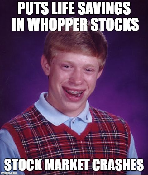 Bad Luck Brian Meme | PUTS LIFE SAVINGS IN WHOPPER STOCKS STOCK MARKET CRASHES | image tagged in memes,bad luck brian | made w/ Imgflip meme maker