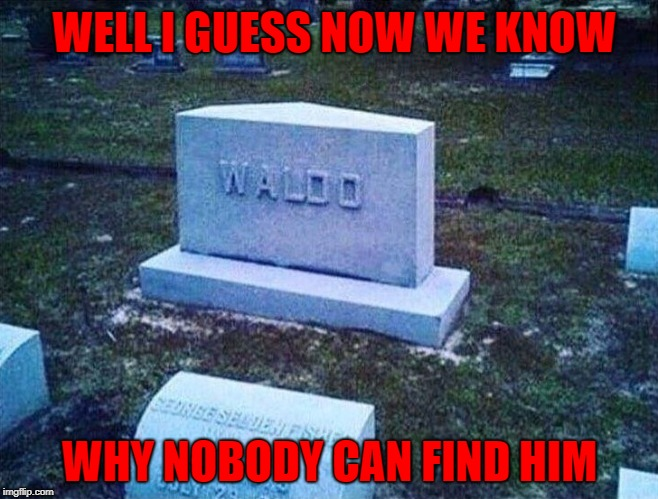 I'll bet he's not even in there!!! | WELL I GUESS NOW WE KNOW WHY NOBODY CAN FIND HIM | image tagged in waldo tombstone,memes,found waldo,funny,waldo,tombstone | made w/ Imgflip meme maker