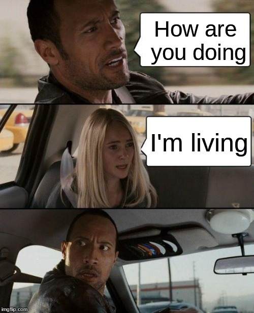 The Rock Driving | How are you doing I'm living | image tagged in memes,the rock driving | made w/ Imgflip meme maker
