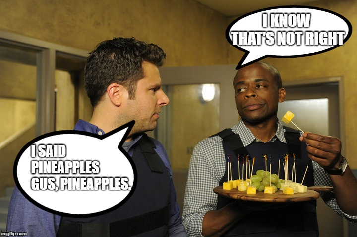 I KNOW THAT'S NOT RIGHT I SAID PINEAPPLES GUS, PINEAPPLES. | image tagged in gus brings the snacks | made w/ Imgflip meme maker