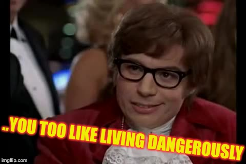 I Too Like To Live Dangerously Meme | ..YOU TOO LIKE LIVING DANGEROUSLY | image tagged in memes,i too like to live dangerously | made w/ Imgflip meme maker