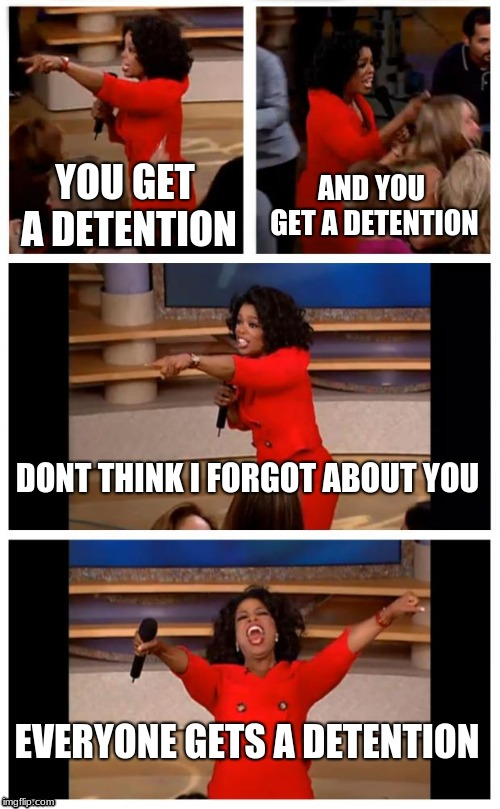 Oprah you get a detention | YOU GET A DETENTION AND YOU GET A DETENTION DONT THINK I FORGOT ABOUT YOU EVERYONE GETS A DETENTION | image tagged in oprah you get a car everybody gets a car | made w/ Imgflip meme maker