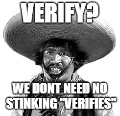 "Badges we dont need no stinking badges | VERIFY? WE DONT NEED NO STINKING ""VERIFIES"" 