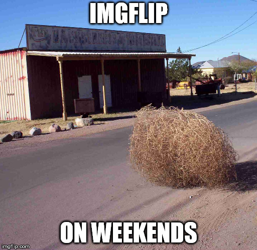 tumbleweed | IMGFLIP ON WEEKENDS | image tagged in tumbleweed | made w/ Imgflip meme maker