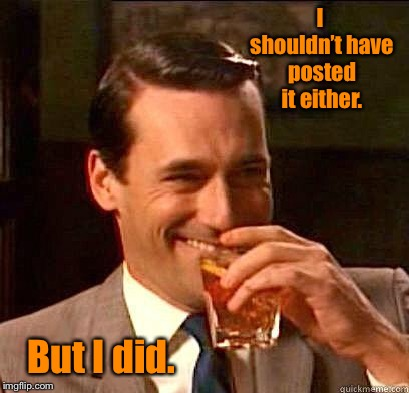 Laughing Don Draper | I shouldn't have posted it either. But I did. | image tagged in laughing don draper | made w/ Imgflip meme maker