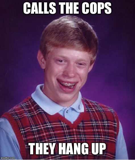 Bad Luck Brian Meme | CALLS THE COPS THEY HANG UP | image tagged in memes,bad luck brian | made w/ Imgflip meme maker