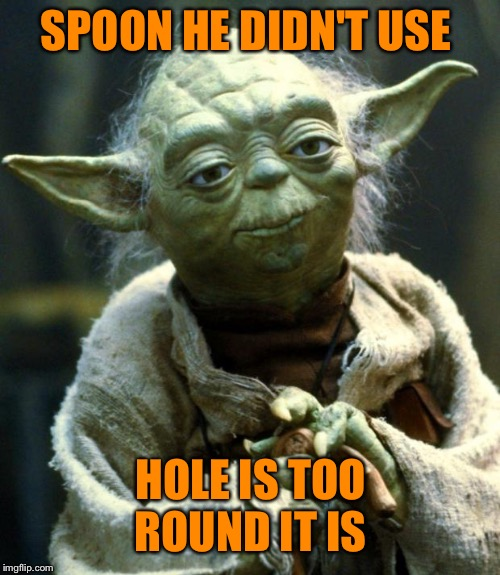 Star Wars Yoda Meme | SPOON HE DIDN'T USE HOLE IS TOO ROUND IT IS | image tagged in memes,star wars yoda | made w/ Imgflip meme maker