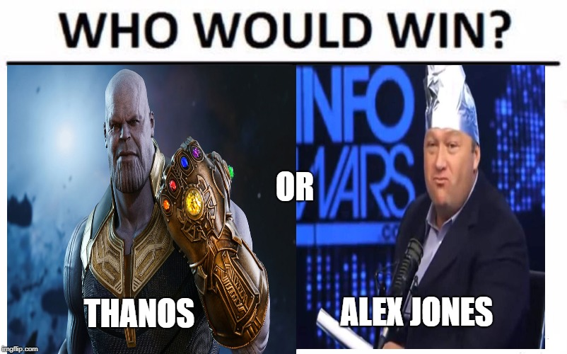 who would win? | THANOS ALEX JONES OR | image tagged in who would win,thanos,thanos meme,alian meme,alex jones,alex jones meme | made w/ Imgflip meme maker