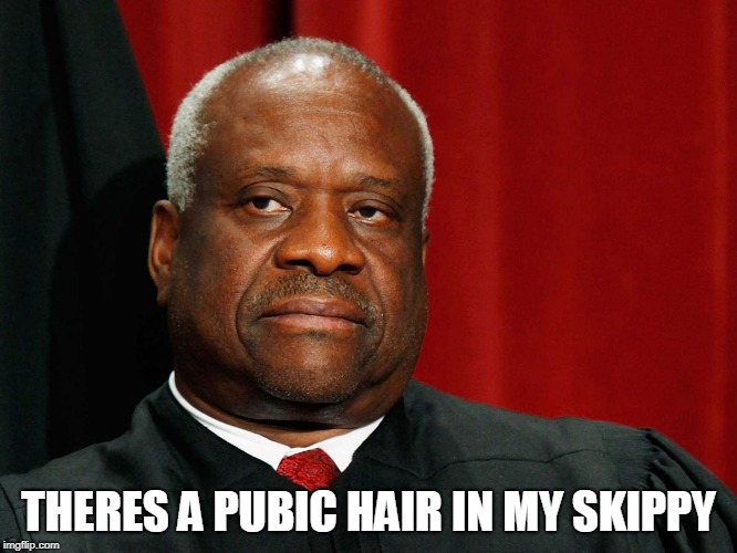 Clarence Thomas | THERES A PUBIC HAIR IN MY SKIPPY | image tagged in clarence thomas | made w/ Imgflip meme maker