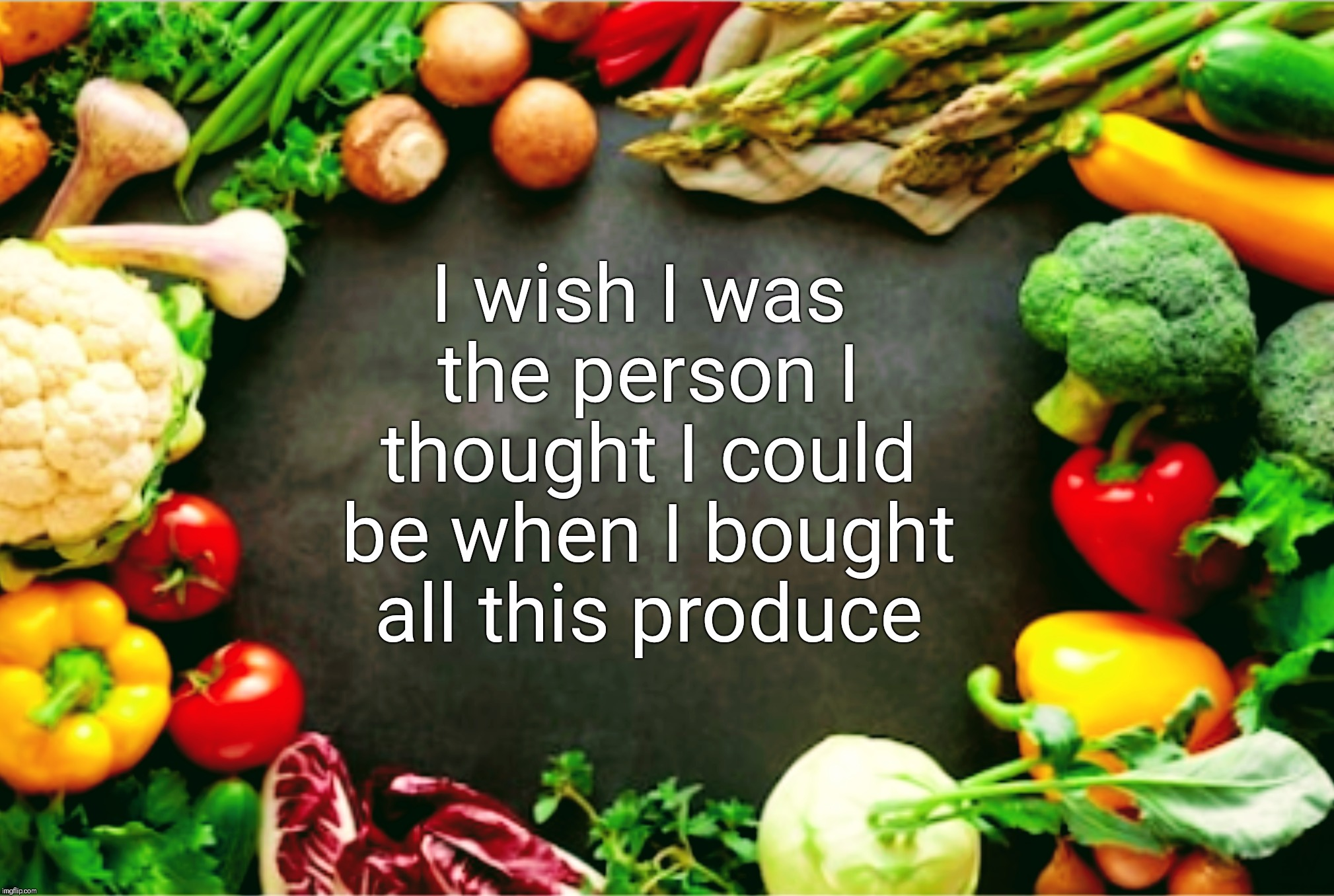 Food for thought | I wish I was the person I thought I could be when I bought all this produce | image tagged in new year resolutions,vegetables,eating healthy,wish,food for thought | made w/ Imgflip meme maker