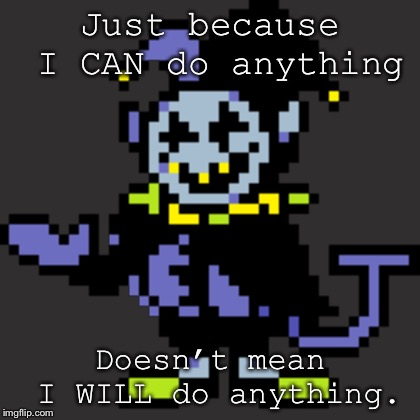 Idk man |  Just because I CAN do anything; Doesn't mean I WILL do anything. | image tagged in deltarune,jevil,funny | made w/ Imgflip meme maker
