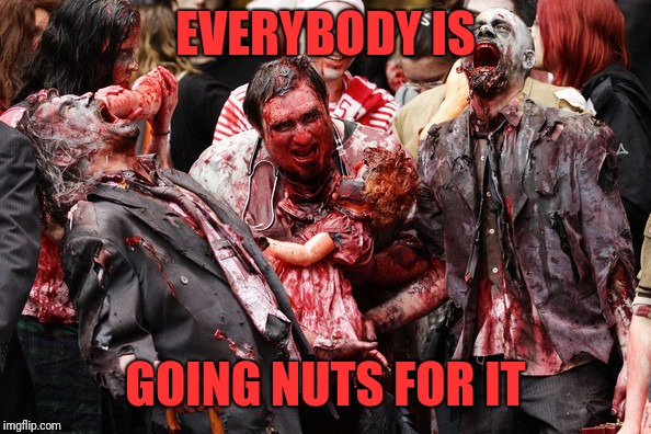 EVERYBODY IS GOING NUTS FOR IT | made w/ Imgflip meme maker