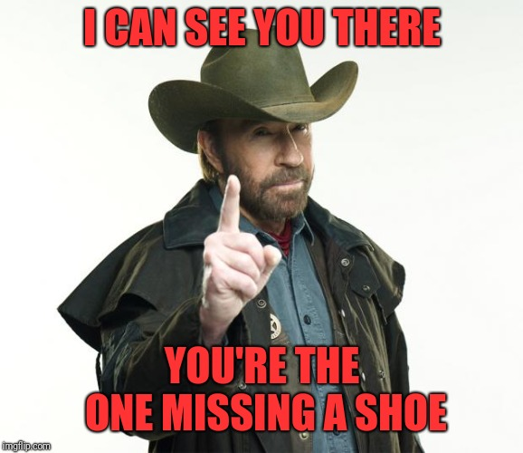 Chuck Norris Finger Meme | I CAN SEE YOU THERE YOU'RE THE ONE MISSING A SHOE | image tagged in memes,chuck norris finger,chuck norris | made w/ Imgflip meme maker