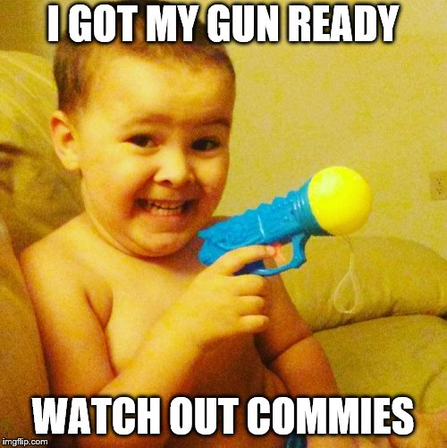 Baby with gun | I GOT MY GUN READY WATCH OUT COMMIES | image tagged in baby with gun | made w/ Imgflip meme maker