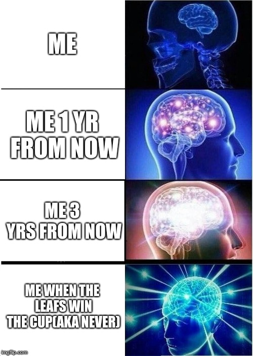 Expanding Brain | ME ME 1 YR FROM NOW ME 3 YRS FROM NOW ME WHEN THE LEAFS WIN THE CUP(AKA NEVER) | image tagged in memes,expanding brain | made w/ Imgflip meme maker