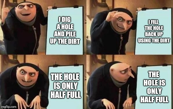 Gru's Plan | I DIG A HOLE AND PILE UP THE DIRT I FILL THE HOLE BACK UP USING THE DIRT THE HOLE IS ONLY HALF FULL THE HOLE IS ONLY HALF FULL | image tagged in gru's plan,memes | made w/ Imgflip meme maker