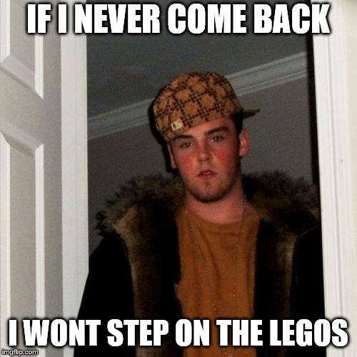 Scumbag Steve Meme | IF I NEVER COME BACK I WONT STEP ON THE LEGOS | image tagged in memes,scumbag steve | made w/ Imgflip meme maker