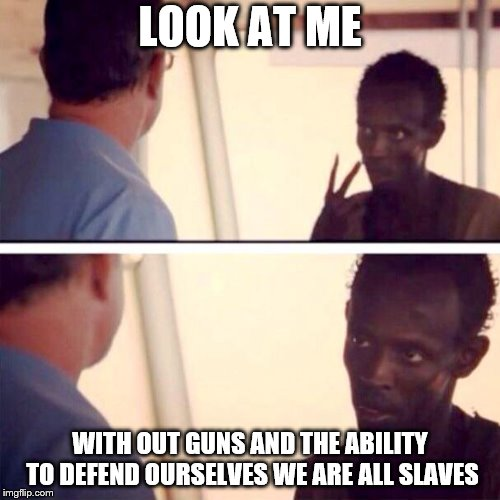 Captain Phillips - I'm The Captain Now | LOOK AT ME WITH OUT GUNS AND THE ABILITY TO DEFEND OURSELVES WE ARE ALL SLAVES | image tagged in memes,captain phillips - i'm the captain now | made w/ Imgflip meme maker