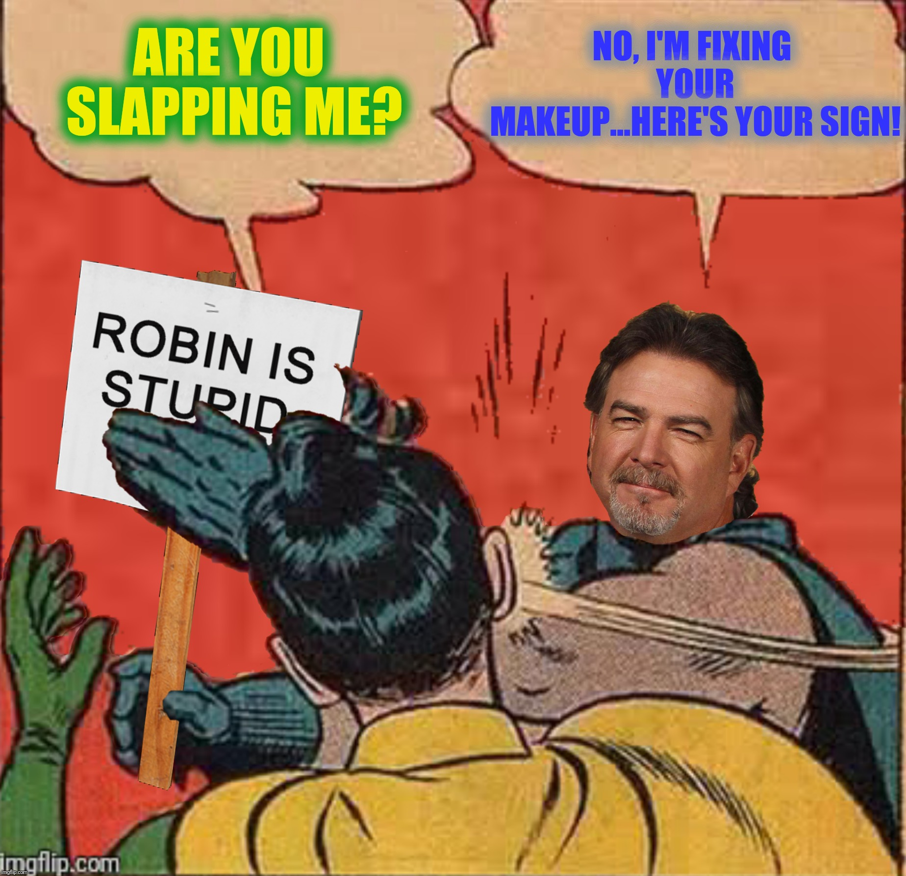 Bad Photoshop Sunday presents:  Here's your sign | ARE YOU SLAPPING ME? NO, I'M FIXING YOUR MAKEUP...HERE'S YOUR SIGN! | image tagged in bad photoshop sunday,batman slapping robin,bill engvall,here's your sign | made w/ Imgflip meme maker