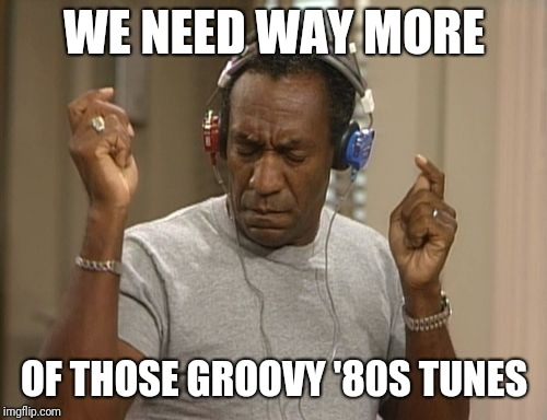 bill cosby headphones | WE NEED WAY MORE OF THOSE GROOVY '80S TUNES | image tagged in bill cosby headphones | made w/ Imgflip meme maker