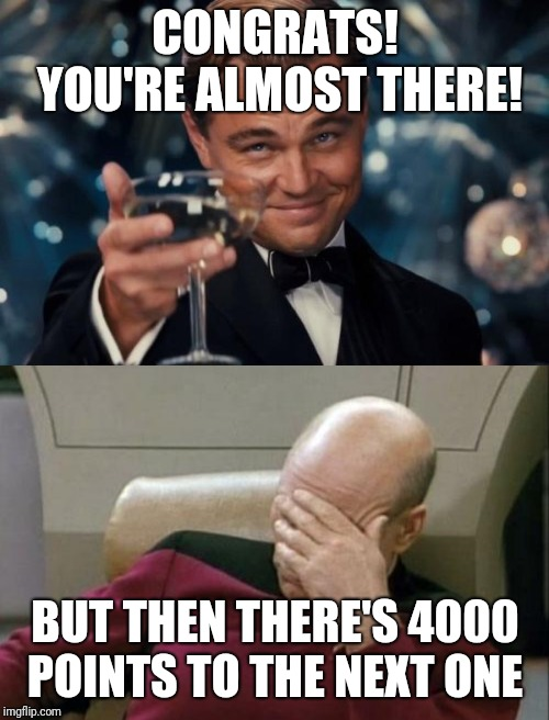 CONGRATS! YOU'RE ALMOST THERE! BUT THEN THERE'S 4000 POINTS TO THE NEXT ONE | image tagged in memes,captain picard facepalm,leonardo dicaprio cheers | made w/ Imgflip meme maker